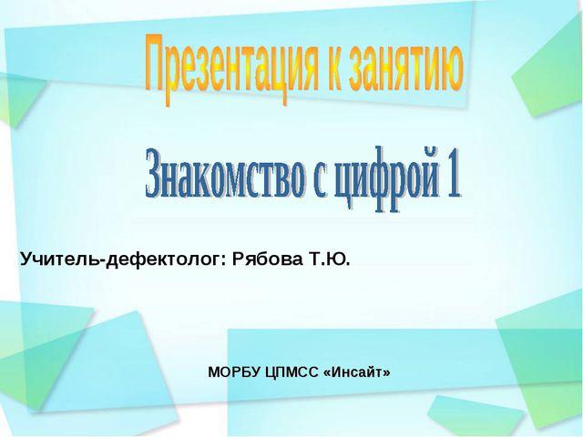 МОРБУ ЦПМСС «Инсайт» Учитель-дефектолог: Рябова Т.Ю.