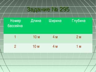 Задание № 295 Номер бассейна Длина Ширина Глубина 1 10 м4 м 2 м 2 10 м