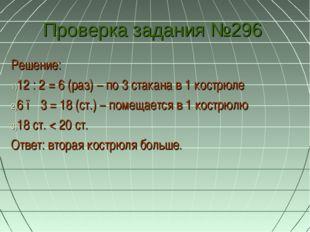 Проверка задания №296 Решение: 12 : 2 = 6 (раз) – по 3 стакана в 1 кострюле 6