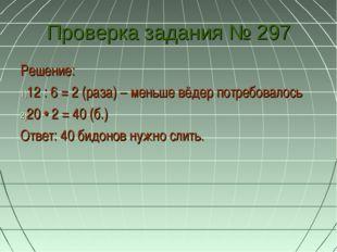 Проверка задания № 297 Решение: 12 : 6 = 2 (раза) – меньше вёдер потребовалос