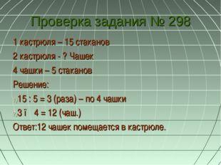 Проверка задания № 298 1 кастрюля – 15 стаканов 2 кастрюля - ? Чашек 4 чашки