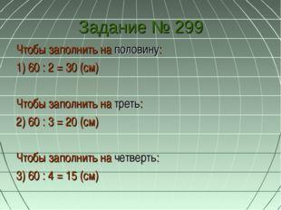 Задание № 299 Чтобы заполнить на половину: 1) 60 : 2 = 30 (см) Чтобы заполнит