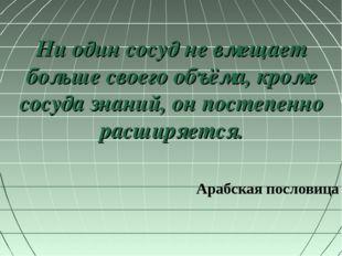 Ни один сосуд не вмещает больше своего объёма, кроме сосуда знаний, он постеп