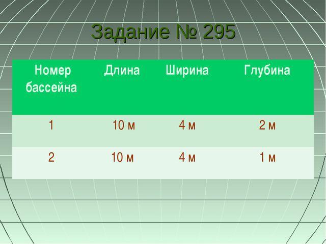 Задание № 295 Номер бассейна Длина Ширина Глубина 1 10 м4 м 2 м 2 10 м...