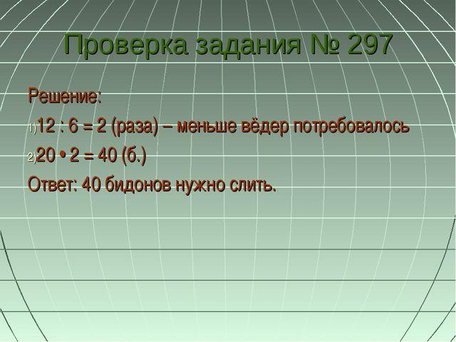 Проверка задания № 297 Решение: 12 : 6 = 2 (раза) – меньше вёдер потребовалос...
