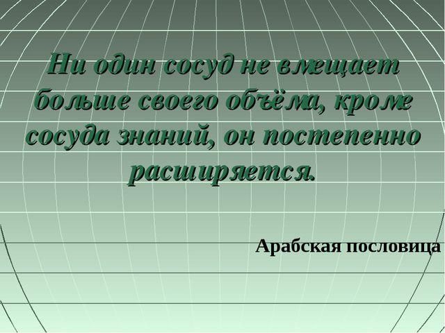 Ни один сосуд не вмещает больше своего объёма, кроме сосуда знаний, он постеп...