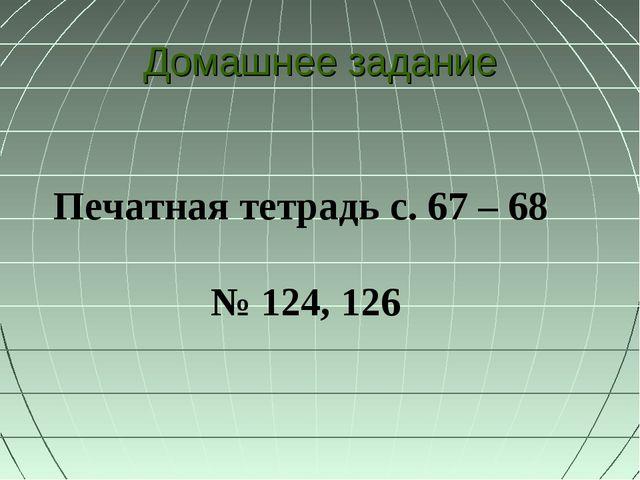 Печатная тетрадь с. 67 – 68 № 124, 126 Домашнее задание