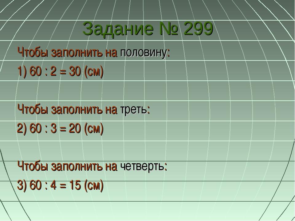 Задание № 299 Чтобы заполнить на половину: 1) 60 : 2 = 30 (см) Чтобы заполнит...