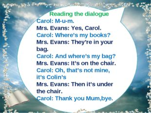 Reading the dialogue Carol: M-u-m. Mrs. Evans: Yes, Carol. Carol: Where's my