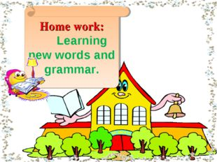 Home work: Learning new words and grammar.