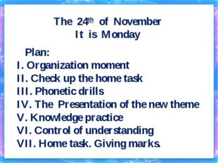The 24th of November It is Monday Plan: I. Organization moment II. Check up t