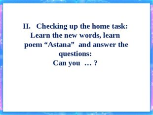 """II. Checking up the home task: Learn the new words, learn poem """"Astana"""" and a"""
