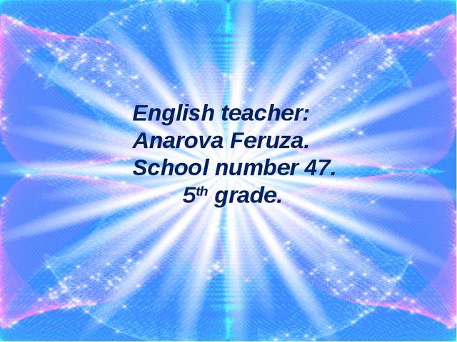 English teacher: Anarova Feruza. School number 47. 5th grade.
