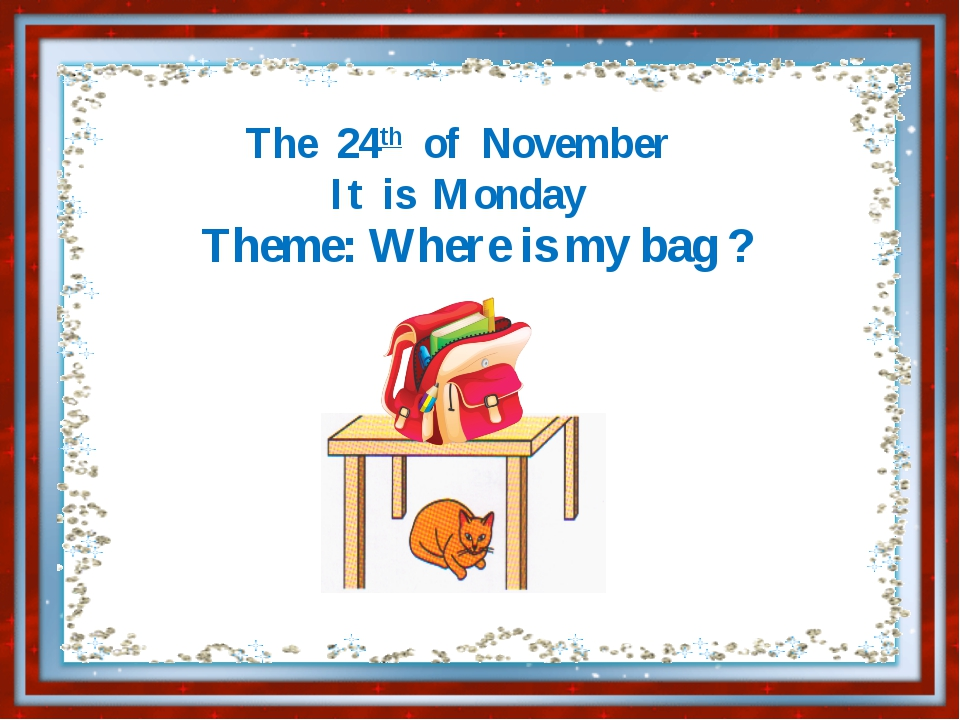 The 24th of November It is Monday Theme: Where is my bag ?