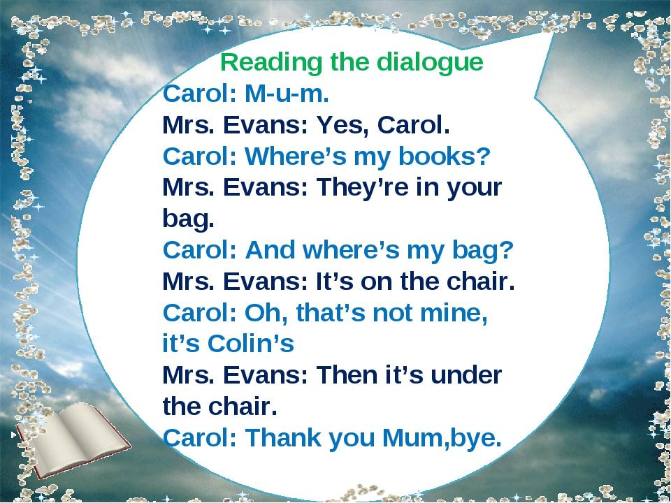 Reading the dialogue Carol: M-u-m. Mrs. Evans: Yes, Carol. Carol: Where's my...