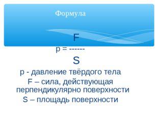 F p = ------ S р - давление твёрдого тела F – сила, действующая перпендикуля