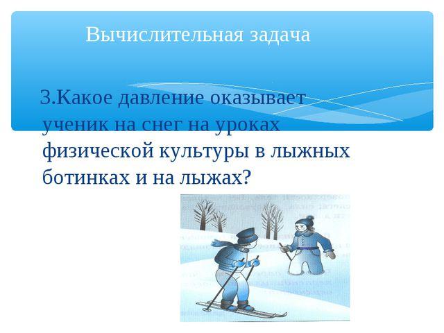 3.Какое давление оказывает ученик на снег на уроках физической культуры в лы...