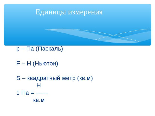 р – Па (Паскаль) F – Н (Ньютон) S – квадратный метр (кв.м) Н 1 Па = ------ кв...