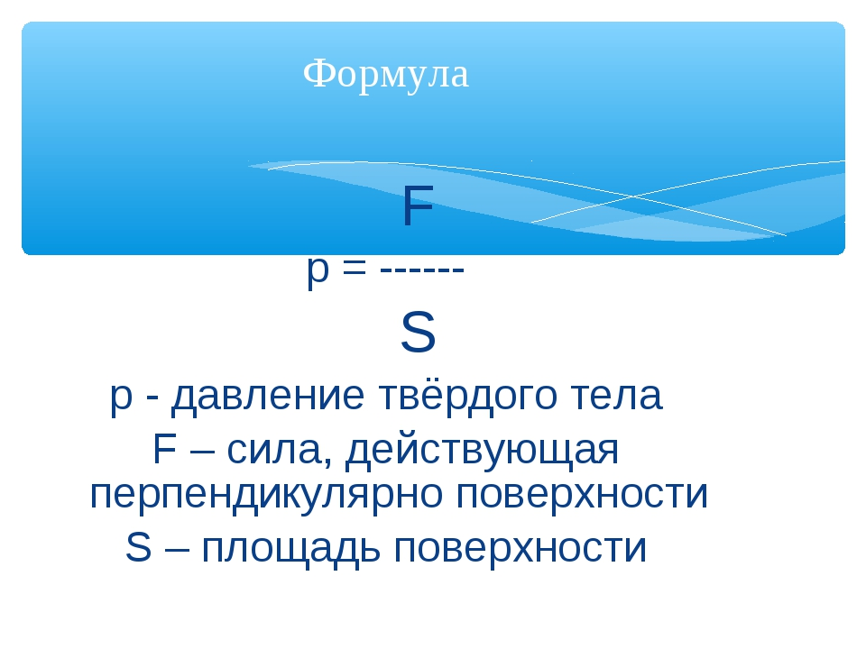 F p = ------ S р - давление твёрдого тела F – сила, действующая перпендикуля...