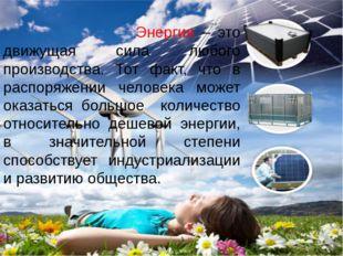 Энергия – это движущая сила любого производства. Тот факт, что в распоряжени