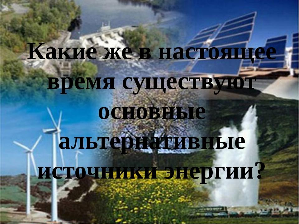 Какие же в настоящее время существуют основные альтернативные источники энерг...
