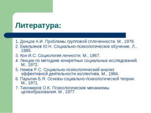 Литература: 1. Донцов А.И. Проблемы групповой сплоченности. М., 1979. 2. Емел