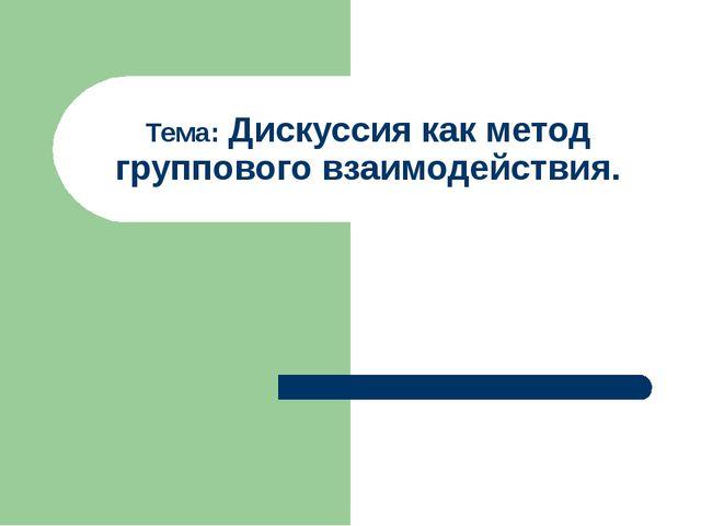 Тема: Дискуссия как метод группового взаимодействия.