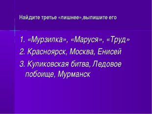 Найдите третье «лишнее»,выпишите его 1. «Мурзилка», «Маруся», «Труд» 2. Красн