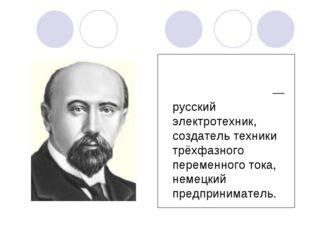 Михаи́л О́сипович Доли́во-Доброво́льский— русский электротехник, создатель те