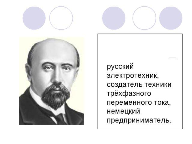 Михаи́л О́сипович Доли́во-Доброво́льский— русский электротехник, создатель те...