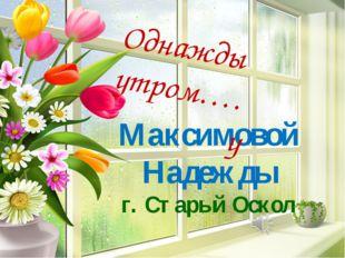 Максимовой Надежды г. Старый Оскол Однажды утром…. у