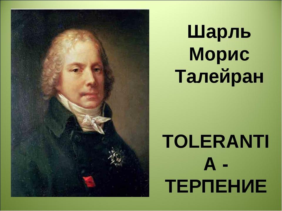 Шарль Морис Талейран TOLERANTIA - ТЕРПЕНИЕ