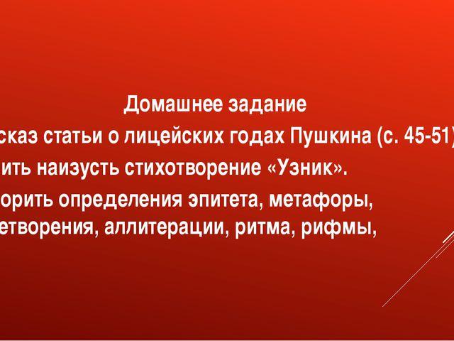 Домашнее задание Пересказ статьи о лицейских годах Пушкина (с. 45-51) Выучить...