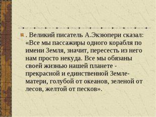 . Великий писатель А.Экзюпери сказал: «Все мы пассажиры одного корабля по име