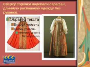 Сверху сорочки надевали сарафан, длинную распашную одежду без рукавов.