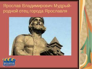 Ярослав Владимирович Мудрый- родной отец города Ярославля