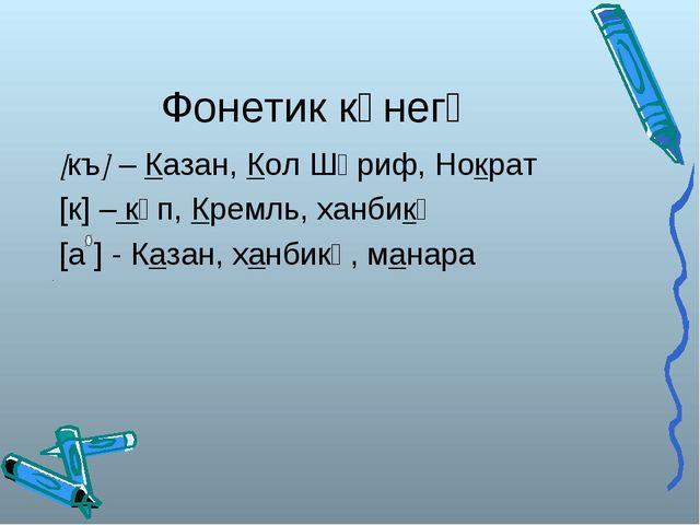 Фонетик күнегү [къ] – Казан, Кол Шәриф, Нократ [к] – күп, Кремль, ханбикә [а...