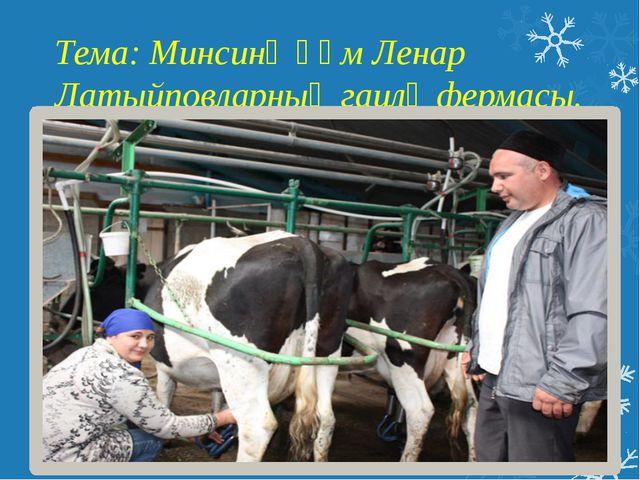 Тема: Минсинә һәм Ленар Латыйповларның гаилә фермасы.