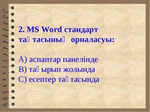 2. MS Word стандарт тақтасының орналасуы: А) аспаптар панелінде В) тақырып жо