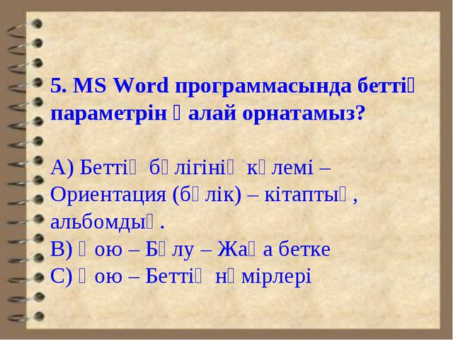5. MS Word программасында беттің параметрін қалай орнатамыз? А) Беттің бөлігі...