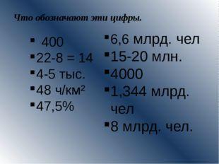 Что обозначают эти цифры. 400 22-8 = 14 4-5 тыс. 48 ч/км² 47,5% 6,6 млрд. чел