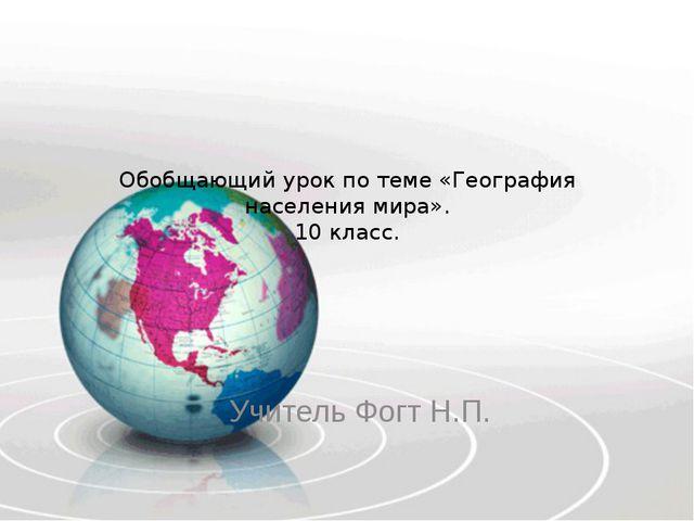 Обобщающий урок по теме «География населения мира». 10 класс. Учитель Фогт Н.П.