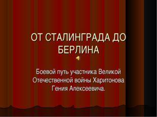 ОТ СТАЛИНГРАДА ДО БЕРЛИНА Боевой путь участника Великой Отечественной войны Х