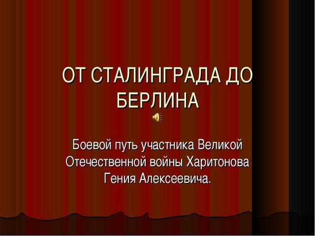 ОТ СТАЛИНГРАДА ДО БЕРЛИНА Боевой путь участника Великой Отечественной войны Х...