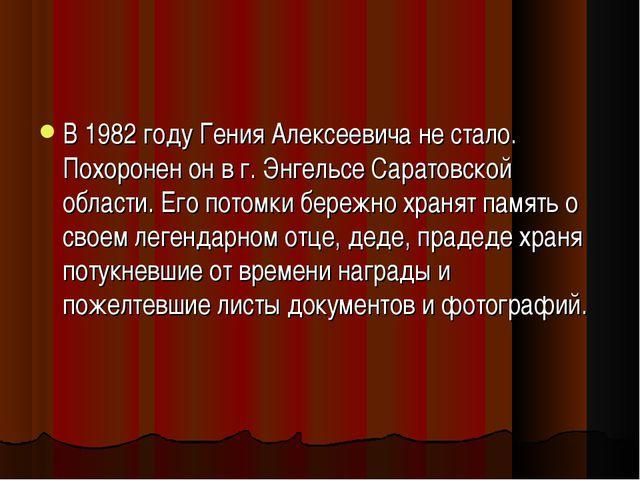 В 1982 году Гения Алексеевича не стало. Похоронен он в г. Энгельсе Саратовско...
