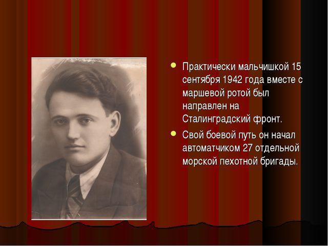 Практически мальчишкой 15 сентября 1942 года вместе с маршевой ротой был напр...