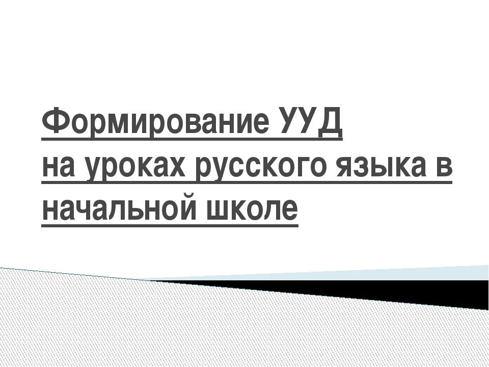 Формирование УУД на уроках русского языка в начальной школе