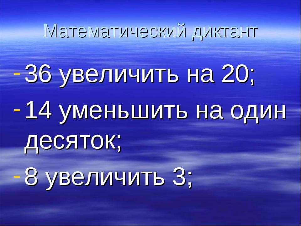 Математический диктант 36 увеличить на 20; 14 уменьшить на один десяток; 8 ув...