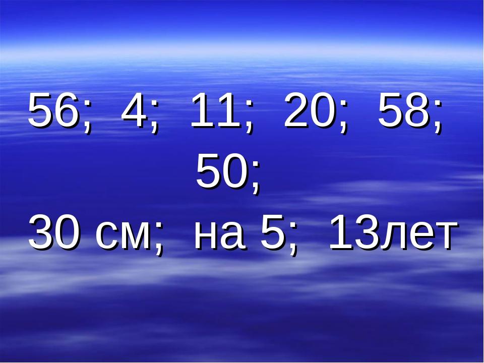 56; 4; 11; 20; 58; 50; 30 см; на 5; 13лет