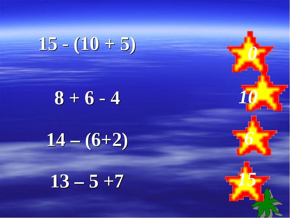 0 10 6 15 15 - (10 + 5)  8 + 6 - 4 14 – (6+2) 13 – 5 +7